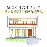 家づくりの4タイプ!構造と種類と特徴を徹底解説