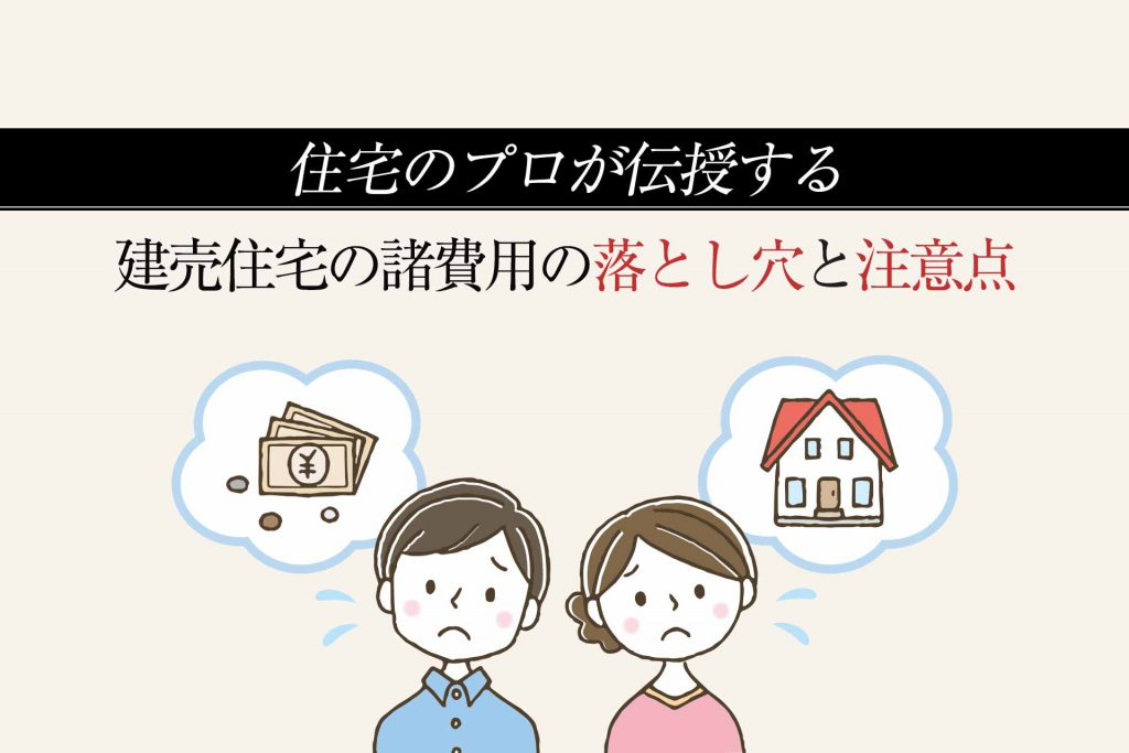 建売住宅の諸費用の落とし穴?プロが教える注意点を5つ紹介