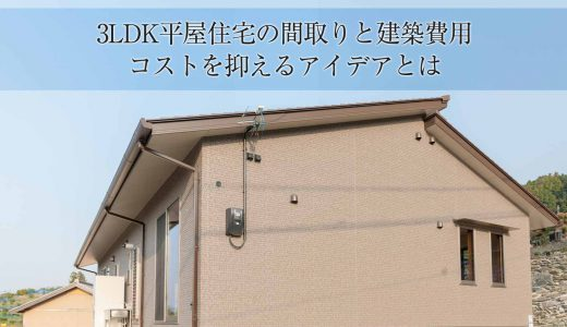 3LDK平屋住宅の間取りと建築費用。コストを抑える3つのアイデア
