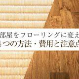 畳部屋をフローリングに変える4つの方法。ケース別の費用と注意点